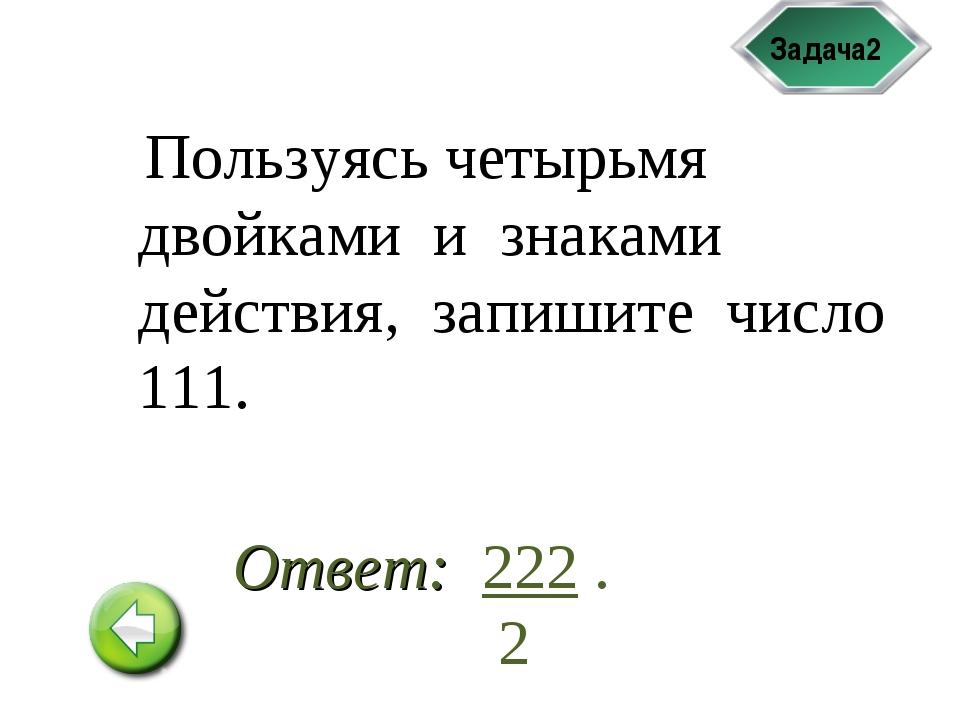 Задача2 Пользуясь четырьмя двойками и знаками действия, запишите число 111. 2...