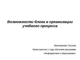 Возможности блога в организации учебного процесса Милованова Татьяна Магистр