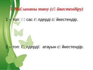 5. Мағынаны тану (сәйкестендіру) 1 – топ: Ұқсас гүлдерді сәйкестендір. 2 – то