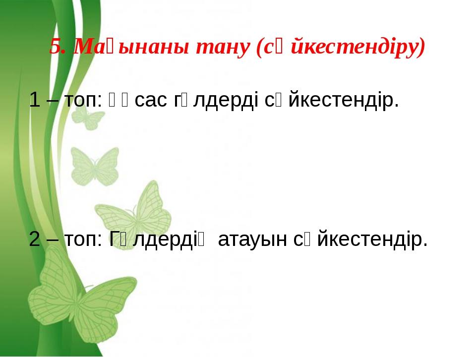 5. Мағынаны тану (сәйкестендіру) 1 – топ: Ұқсас гүлдерді сәйкестендір. 2 – то...