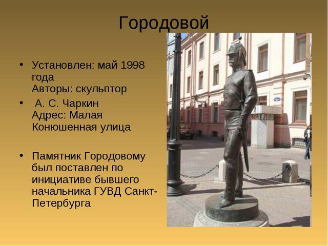 Городовой Установлен: май 1998 года Авторы: скульптор А. С. Чаркин Адрес: Мал...