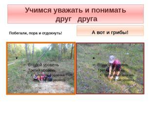 Учимся уважать и понимать друг друга Побегали, пора и отдохнуть! А вот и грибы!