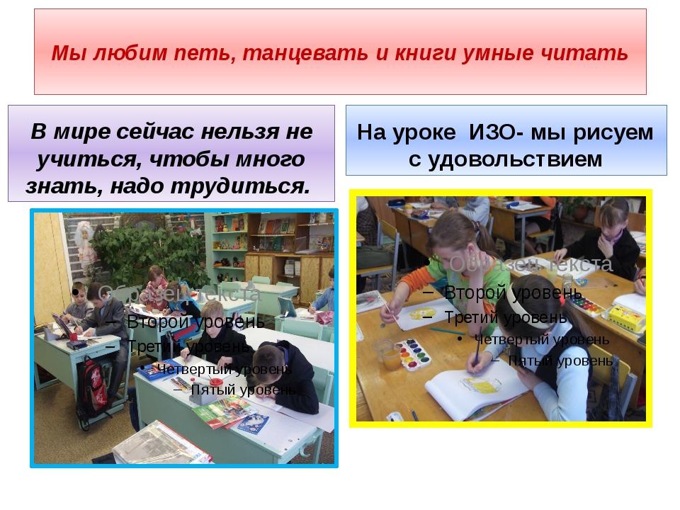 Мы любим петь, танцевать и книги умные читать В мире сейчас нельзя не учиться...