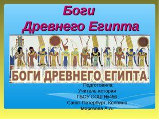 Боги Древнего Египта Подготовила: Учитель истории ГБОУ СОШ №456 Санкт-Петербу