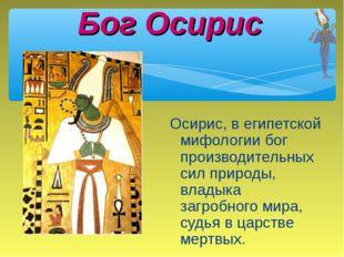 Бог Осирис Осирис, в египетской мифологии бог производительных сил природы, в
