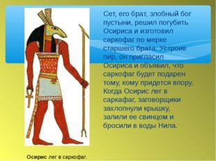 Сет, его брат, злобный бог пустыни, решил погубить Осириса и изготовил саркоф