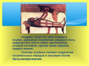 Позднее, когда Сет убил Осириса, Анубис, организуя погребение умершего бога,