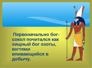 Первоначально бог-сокол почитался как хищный бог охоты, когтями впивающийся