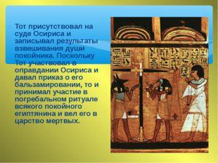 Тот присутствовал на суде Осириса и записывал результаты взвешивания души пок