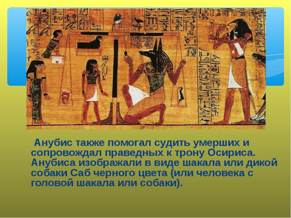 Анубис также помогал судить умерших и сопровождал праведных к трону Осириса....