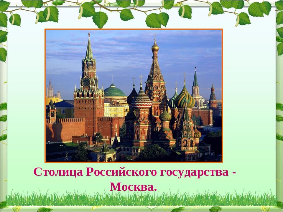 Столица Российского государства - Москва.