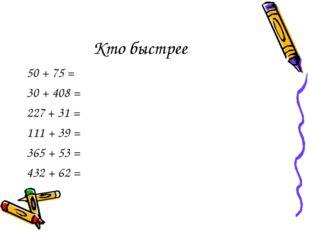 Кто быстрее 50 + 75 = 30 + 408 = + 31 = 111 + 39 = 365 + 53 = 432 + 62 =