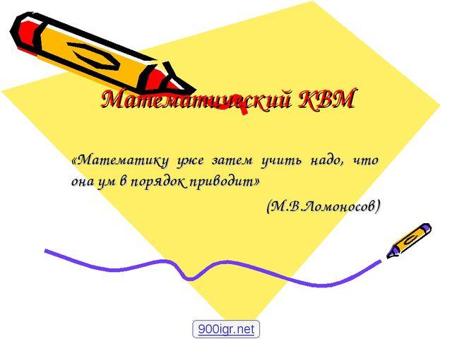 Математический КВМ «Математику уже затем учить надо, что она ум в порядок при...