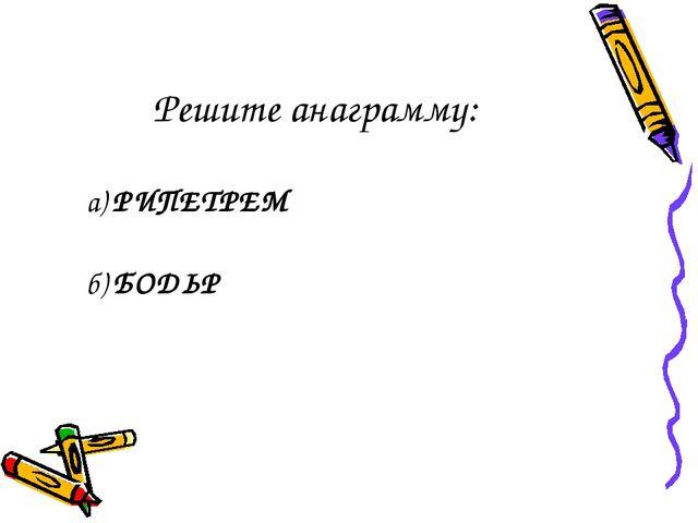 Решите анаграмму: а)РИПЕТРЕМ б)БОДЬР