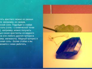 Вырастить кристалл можно из разных веществ: например, из сахара, испаренной с