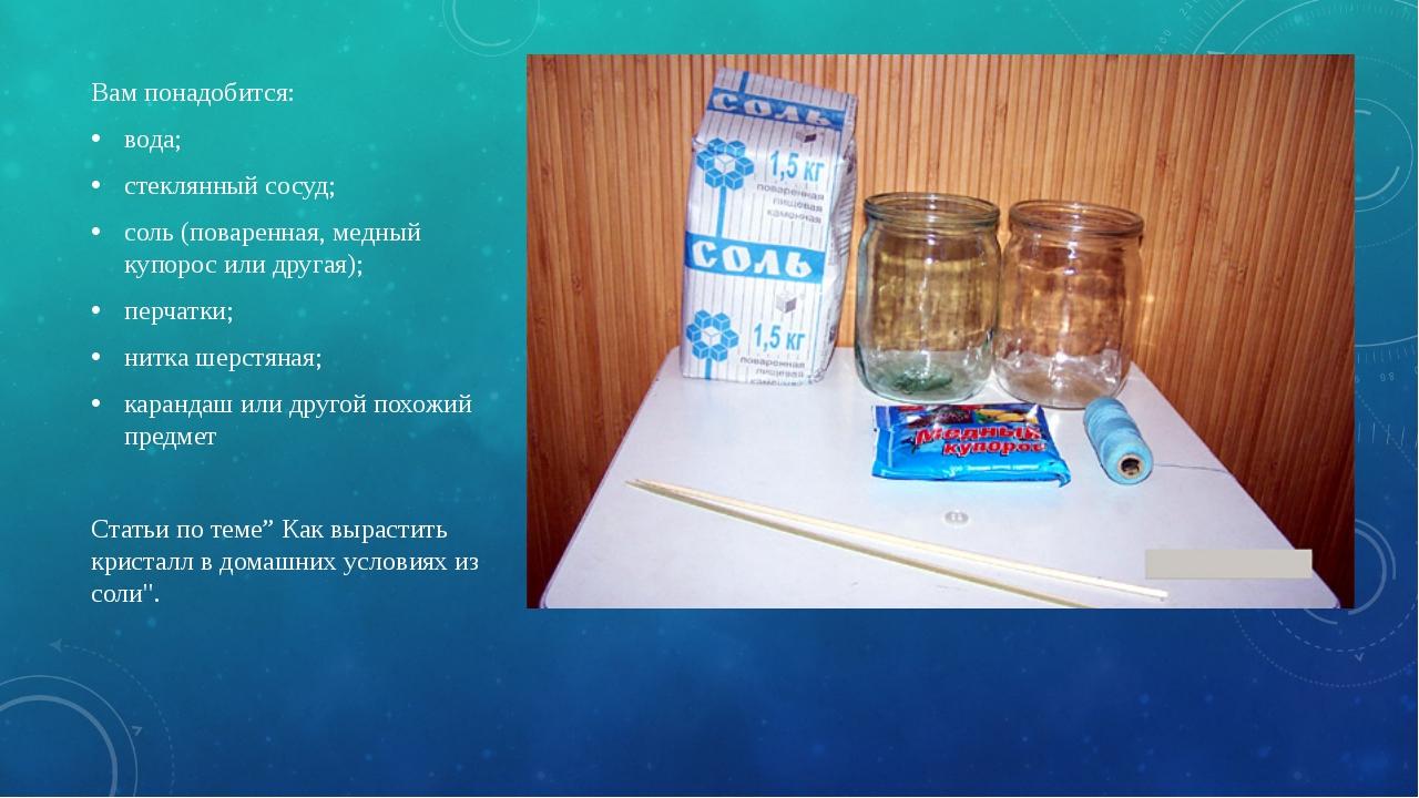 Вам понадобится: вода; стеклянный сосуд; соль (поваренная, медный купорос или...