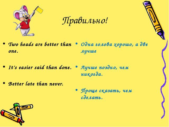 Правильно! Two heads are better than one. It's easier said than done. Better...