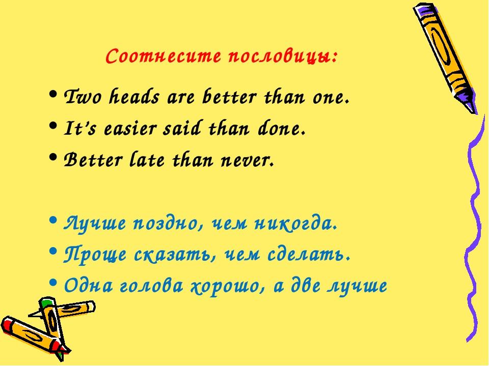 Соотнесите пословицы: Two heads are better than one. It's easier said than do...