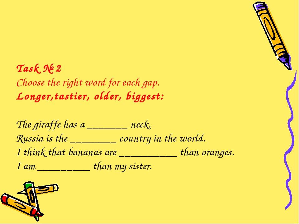Task № 2 Choose the right word for each gap. Longer,tastier, older, biggest:...