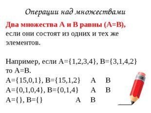 Операции над множествами Двамножества А и В равны(А=В), если они состоят из