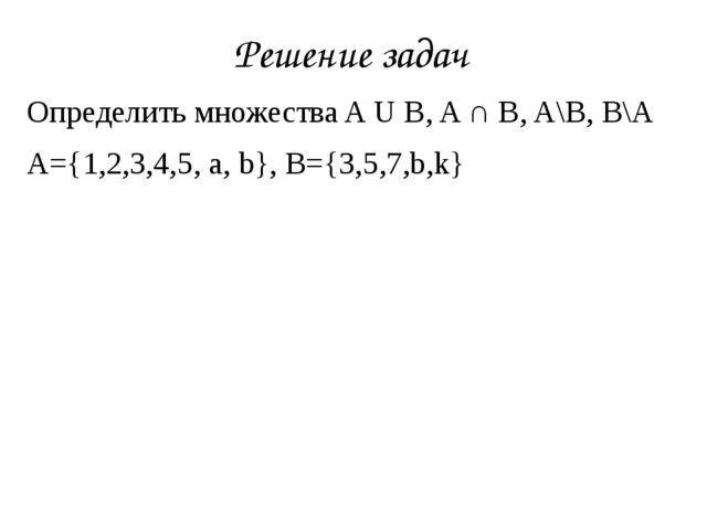 Определить множестваAUB,A∩B,A\B,B\A A={1,2,3,4,5, a, b}, B={3,5,7,b,k...