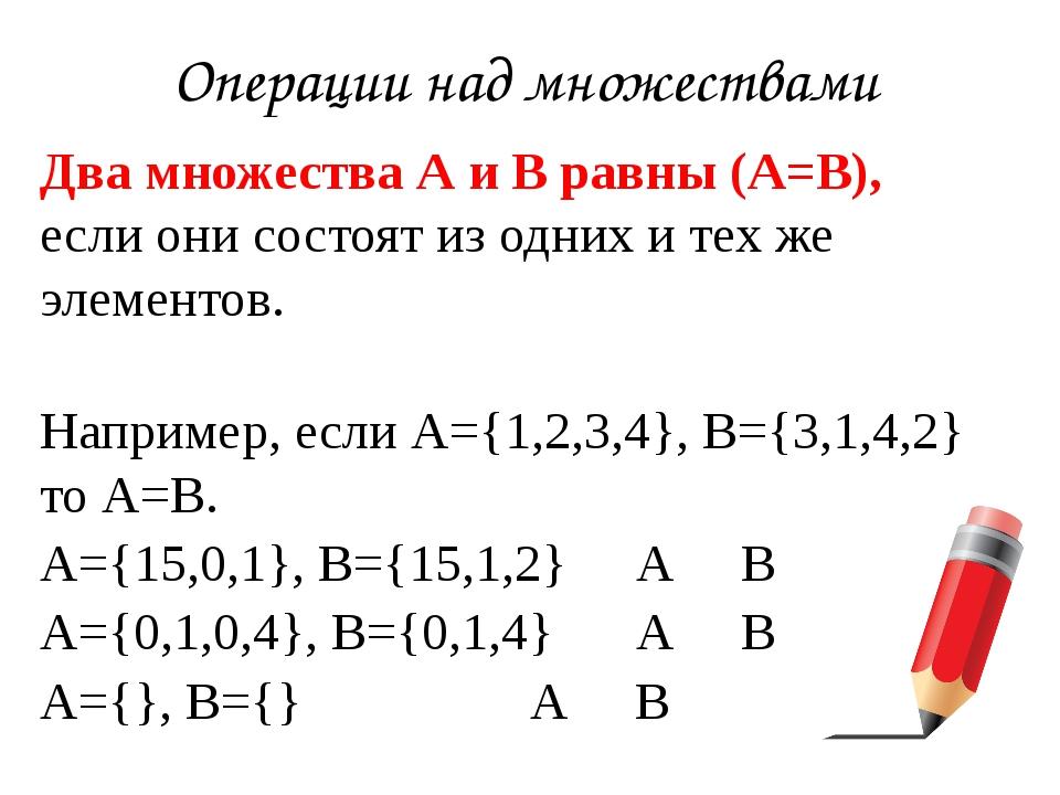 Операции над множествами Двамножества А и В равны(А=В), если они состоят из...
