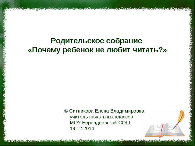 Родительское собрание «Почему ребенок не любит читать?» © Ситникова Елена Вла...