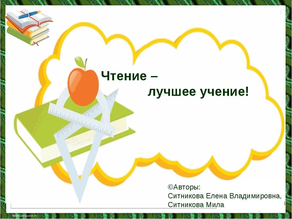 Чтение – лучшее учение! ©Авторы: Ситникова Елена Владимировна, Ситникова Мила