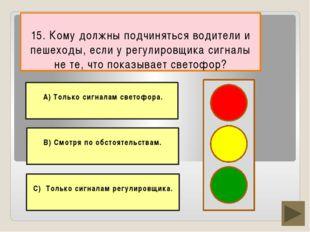 15. Кому должны подчиняться водители и пешеходы, если у регулировщика сигналы