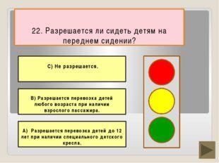 22. Разрешается ли сидеть детям на переднем сидении? В) Разрешается перевозк