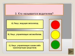 3. Кто называется водителем? В) Лицо, управляющее автомобилем. С) Лицо, упра