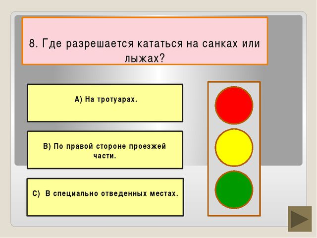 8. Где разрешается кататься на санках или лыжах? В) По правой стороне проезж...