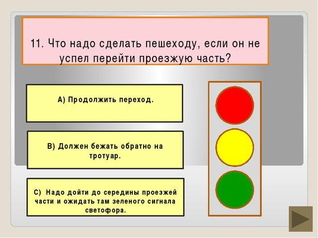 11. Что надо сделать пешеходу, если он не успел перейти проезжую часть? В) До...