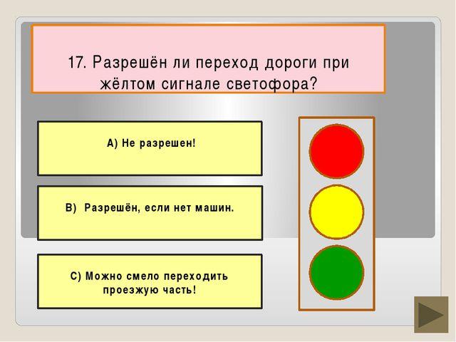 17. Разрешён ли переход дороги при жёлтом сигнале светофора? С) Можно смело...