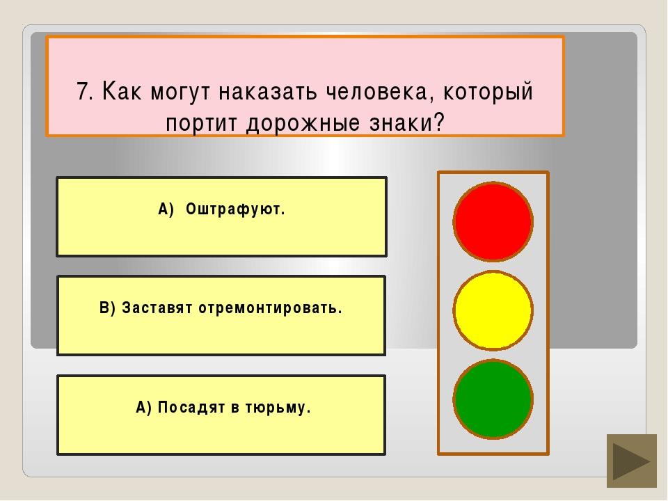 7. Как могут наказать человека, который портит дорожные знаки? В) Заставят о...