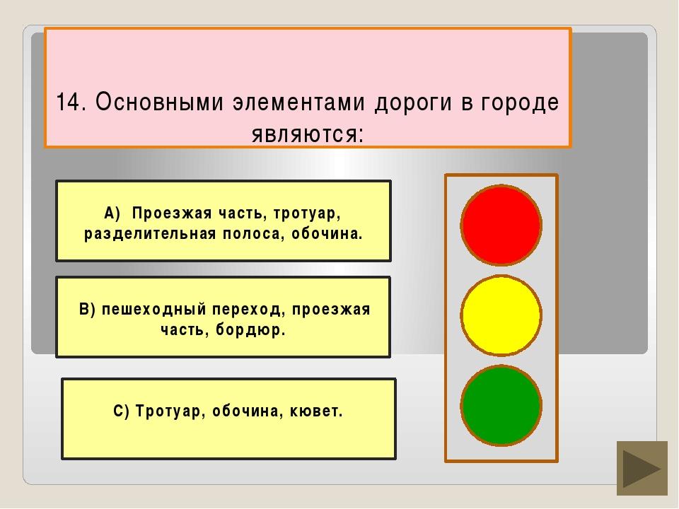 14. Основными элементами дороги в городе являются: С) Тротуар, обочина, кюве...