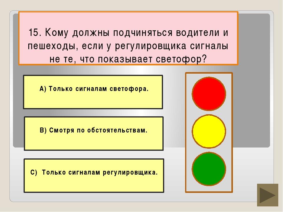 15. Кому должны подчиняться водители и пешеходы, если у регулировщика сигналы...
