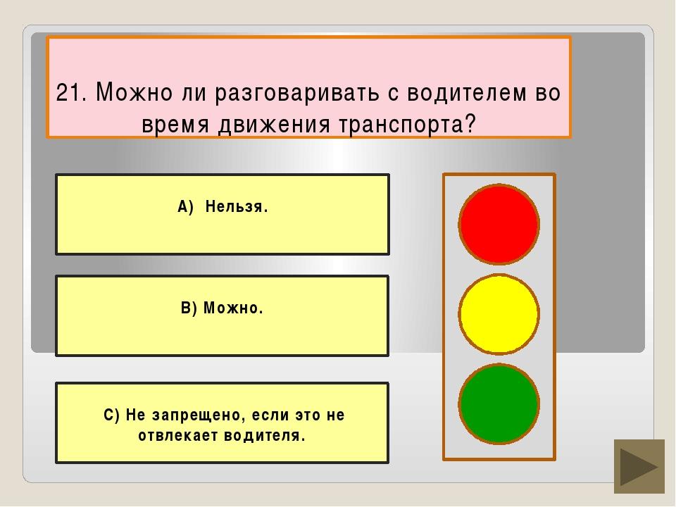 21. Можно ли разговаривать с водителем во время движения транспорта? В) Можно...