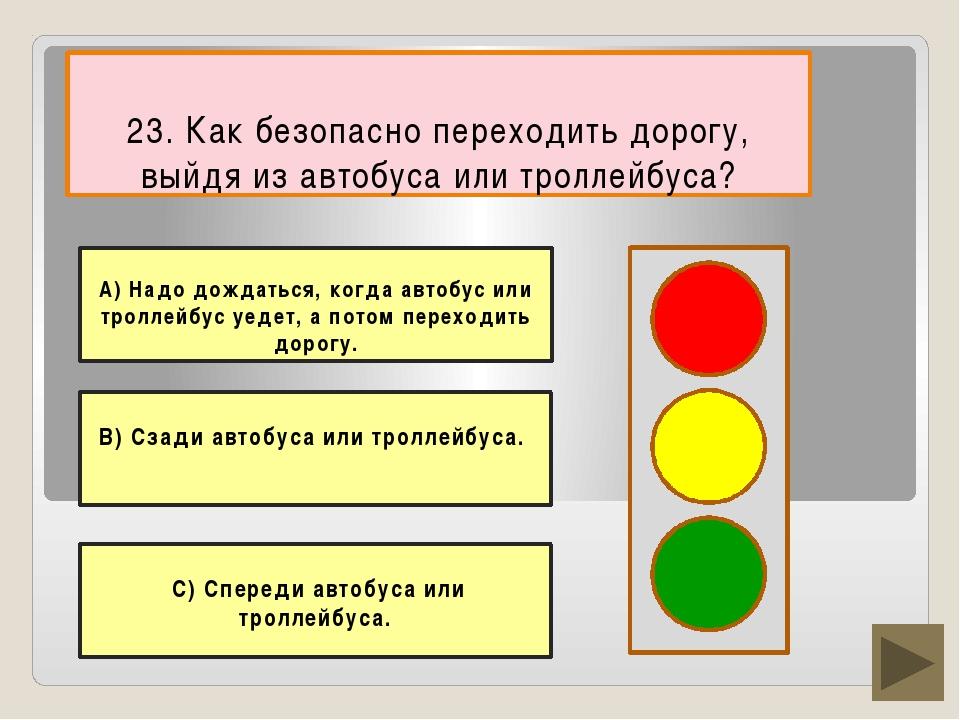 23. Как безопасно переходить дорогу, выйдя из автобуса или троллейбуса? В) Сз...