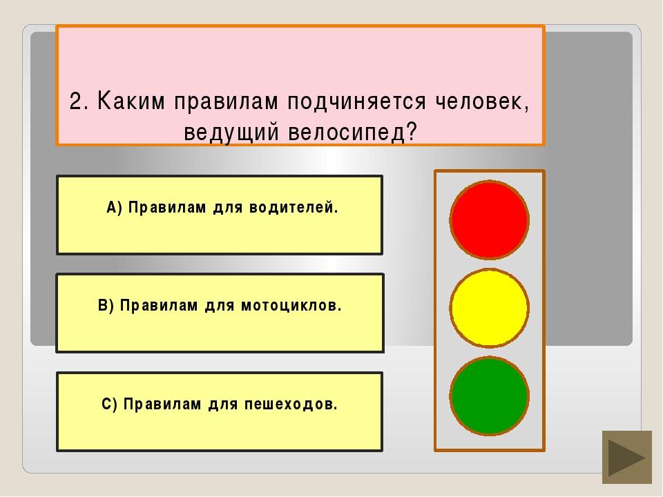 2. Каким правилам подчиняется человек, ведущий велосипед? С) Правилам для пе...