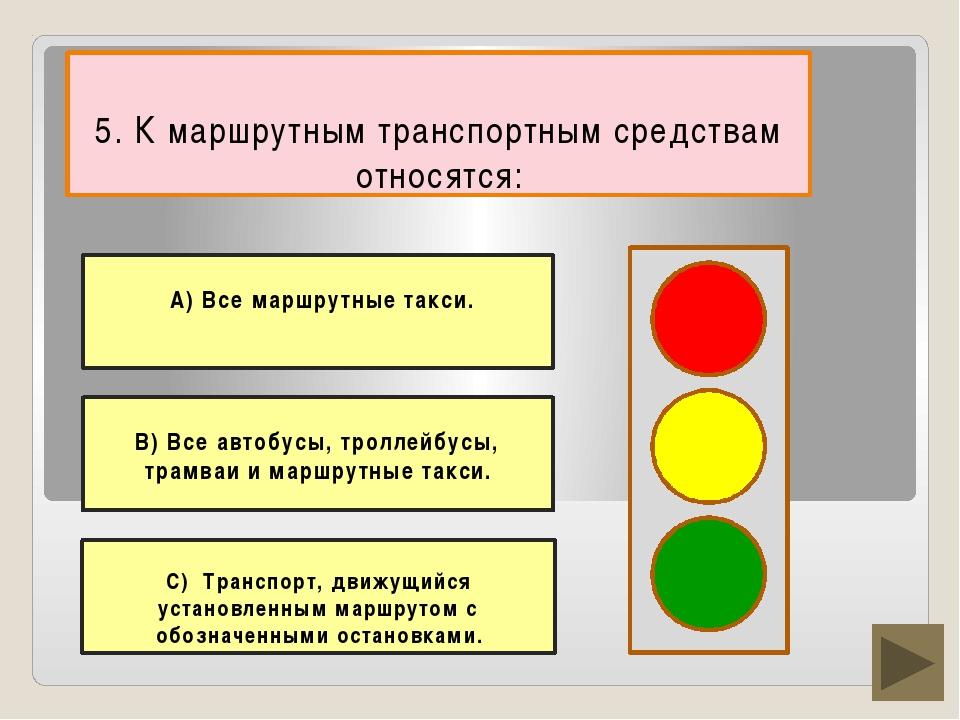 5. К маршрутным транспортным средствам относятся: В) Все автобусы, троллейбу...