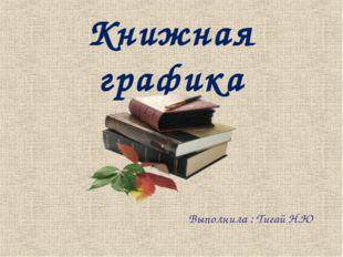 Книжная графика Выполнила : Тигай Н.Ю