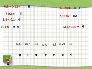 6,1 + 0,12= = Е 43,12 ×10 51:3 = 6,87×10 3,4 + 0,1 7,12 ×2 70 : 5 = Д Е = Н =