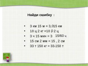 3 км 15 м = 3, 15 км 18 ц 2 кг =18 , 2 ц 3 ч 15 мин = 3 ч 15 см 2 мм = 15 ,