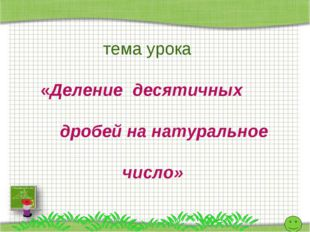 тема урока «Деление десятичных дробей на натуральное число» http://aida.ucoz