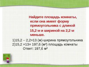 Найдите площадь комнаты, если она имеет форму прямоугольника с длиной 15,2 м