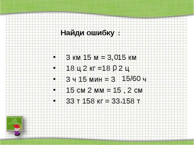 3 км 15 м = 3, 15 км 18 ц 2 кг =18 , 2 ц 3 ч 15 мин = 3 ч 15 см 2 мм = 15 ,...