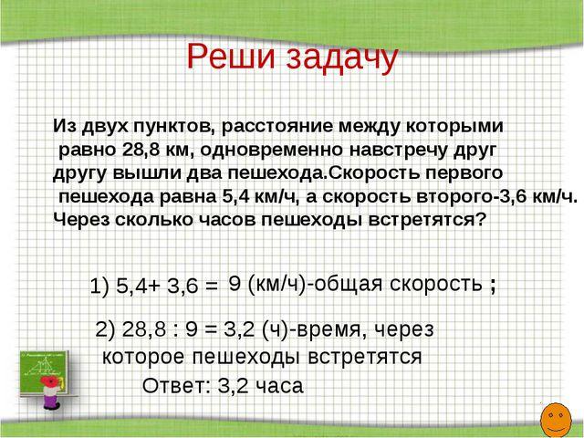 Реши задачу Из двух пунктов, расстояние между которыми равно 28,8 км, одновре...