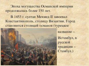 Эпоха могущества Османской империи продолжалась более 150 лет. В 1453 г. султ
