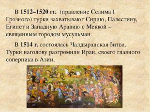 В 1512–1520 гг. (правление Селима I Грозного) турки захватывают Сирию, Палест